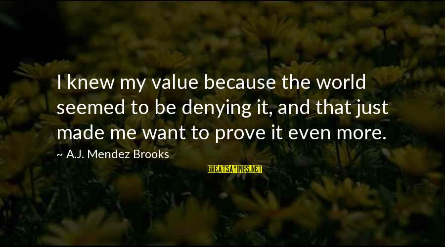 Denying Self Sayings By A.J. Mendez Brooks: I knew my value because the world seemed to be denying it, and that just