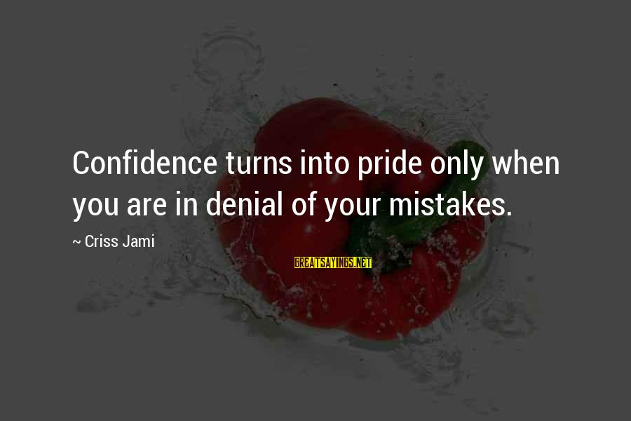 Denying Self Sayings By Criss Jami: Confidence turns into pride only when you are in denial of your mistakes.