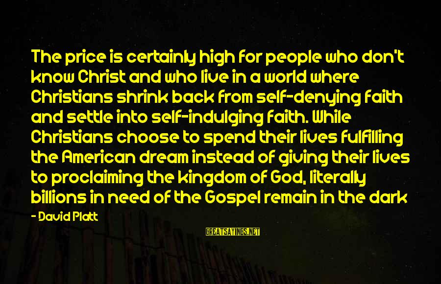Denying Self Sayings By David Platt: The price is certainly high for people who don't know Christ and who live in