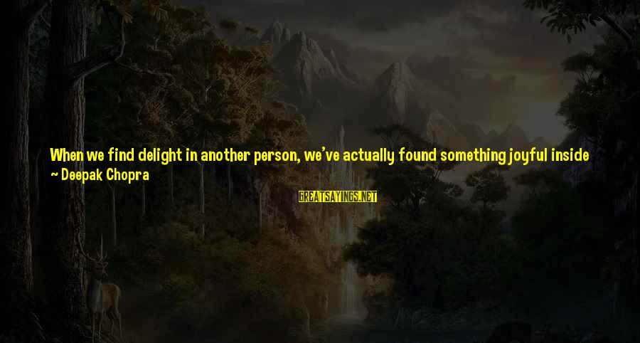 Denying Self Sayings By Deepak Chopra: When we find delight in another person, we've actually found something joyful inside ourselves that