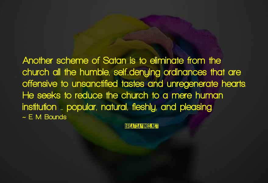 Denying Self Sayings By E. M. Bounds: Another scheme of Satan is to eliminate from the church all the humble, self-denying ordinances