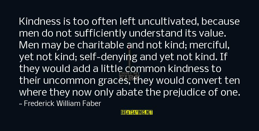 Denying Self Sayings By Frederick William Faber: Kindness is too often left uncultivated, because men do not sufficiently understand its value. Men