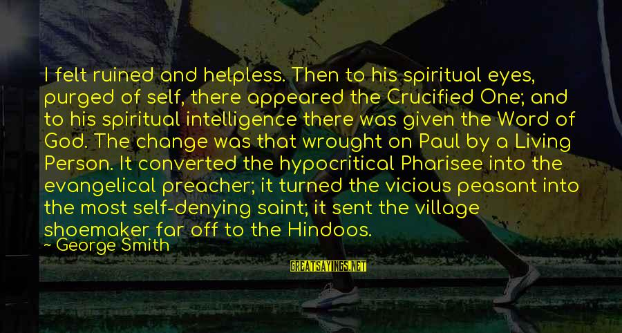 Denying Self Sayings By George Smith: I felt ruined and helpless. Then to his spiritual eyes, purged of self, there appeared