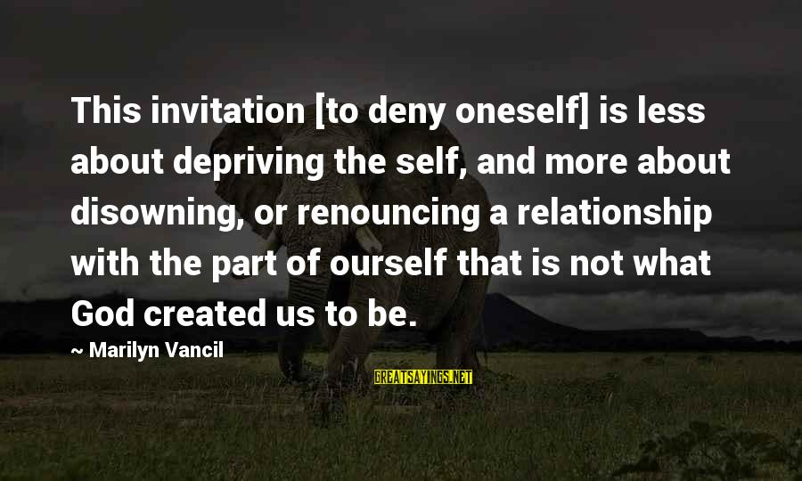 Denying Self Sayings By Marilyn Vancil: This invitation [to deny oneself] is less about depriving the self, and more about disowning,