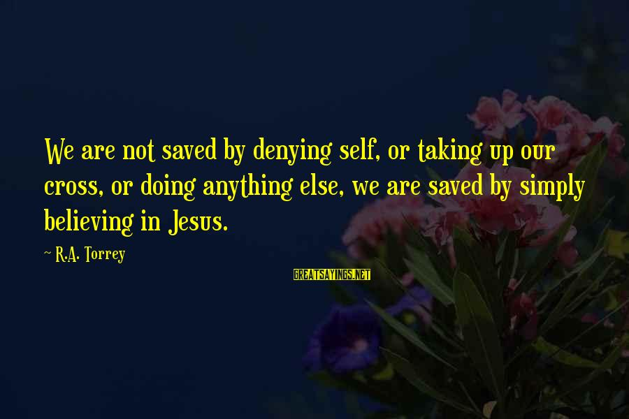 Denying Self Sayings By R.A. Torrey: We are not saved by denying self, or taking up our cross, or doing anything