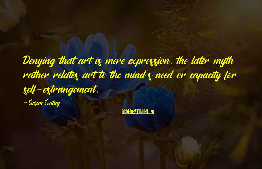 Denying Self Sayings By Susan Sontag: Denying that art is mere expression, the later myth rather relates art to the mind's