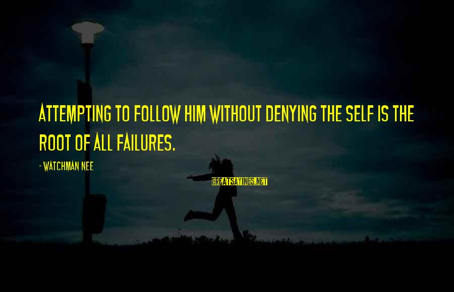 Denying Self Sayings By Watchman Nee: Attempting to follow Him without denying the self is the root of all failures.