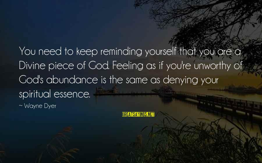 Denying Self Sayings By Wayne Dyer: You need to keep reminding yourself that you are a Divine piece of God. Feeling