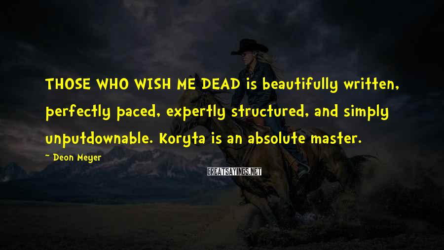 Deon Meyer Sayings: THOSE WHO WISH ME DEAD is beautifully written, perfectly paced, expertly structured, and simply unputdownable.