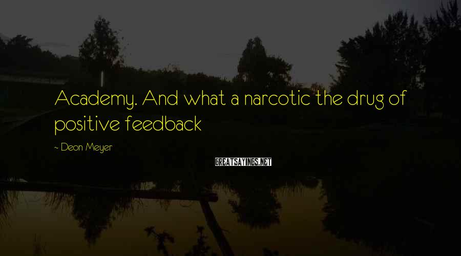 Deon Meyer Sayings: Academy. And what a narcotic the drug of positive feedback