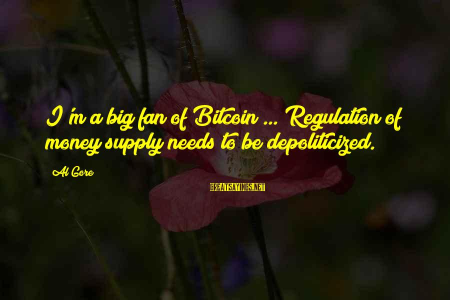 Depoliticized Sayings By Al Gore: I'm a big fan of Bitcoin ... Regulation of money supply needs to be depoliticized.