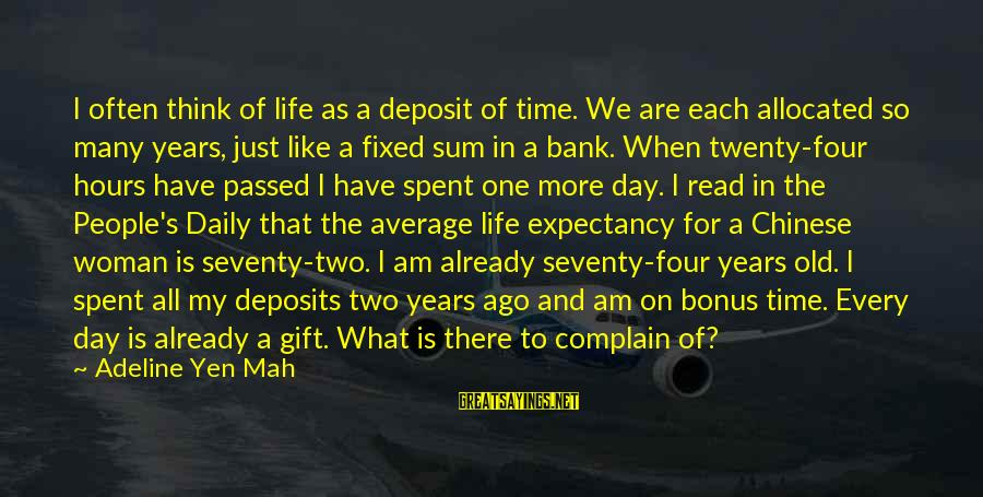 Deposits Sayings By Adeline Yen Mah: I often think of life as a deposit of time. We are each allocated so