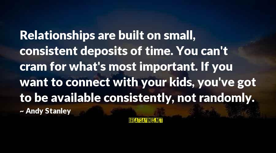 Deposits Sayings By Andy Stanley: Relationships are built on small, consistent deposits of time. You can't cram for what's most