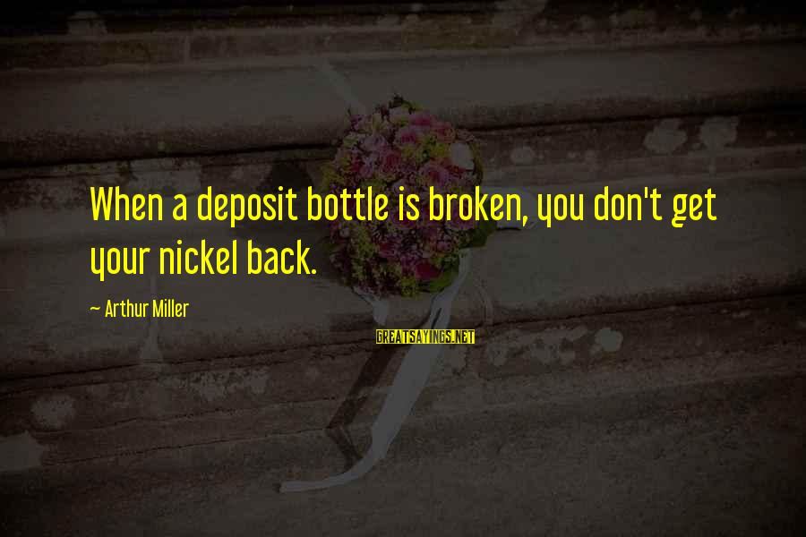 Deposits Sayings By Arthur Miller: When a deposit bottle is broken, you don't get your nickel back.