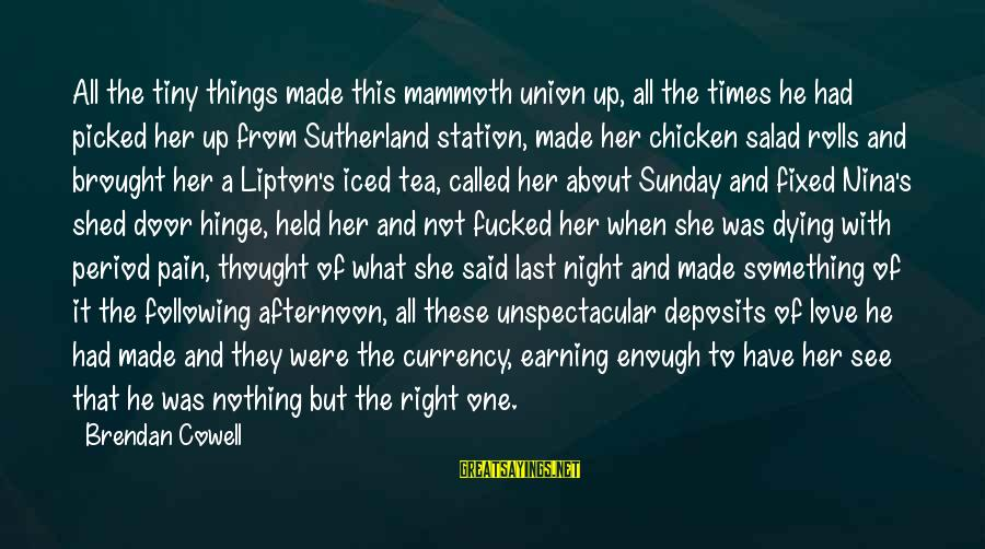 Deposits Sayings By Brendan Cowell: All the tiny things made this mammoth union up, all the times he had picked