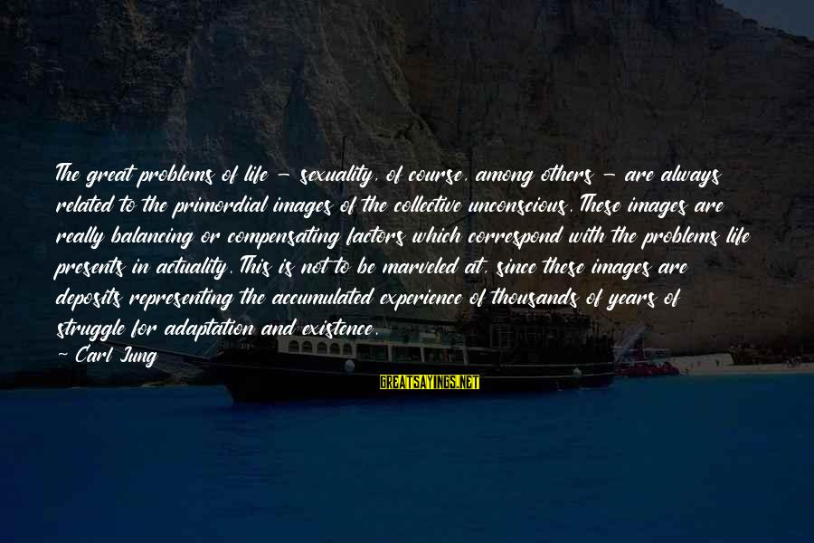 Deposits Sayings By Carl Jung: The great problems of life - sexuality, of course, among others - are always related