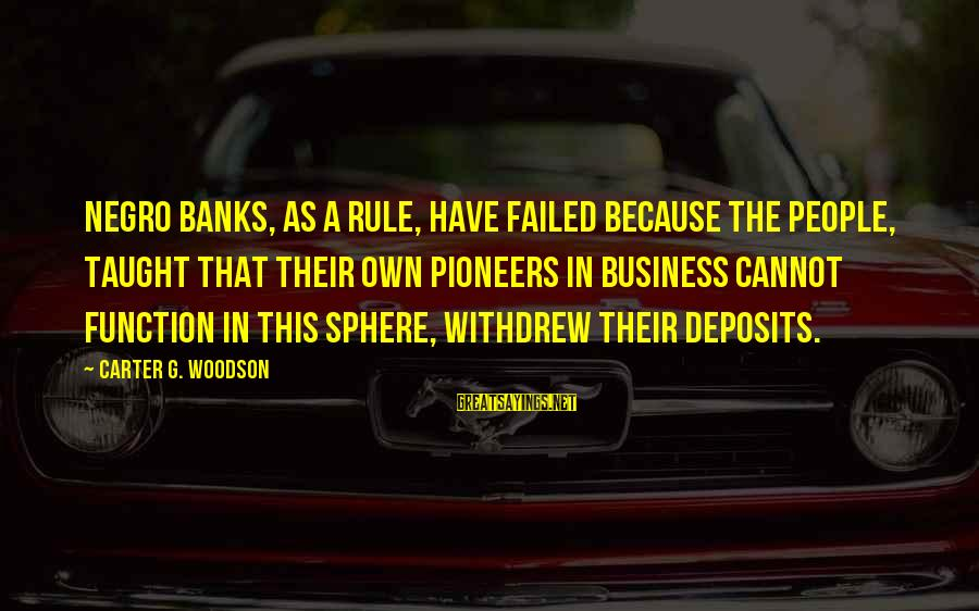 Deposits Sayings By Carter G. Woodson: Negro banks, as a rule, have failed because the people, taught that their own pioneers