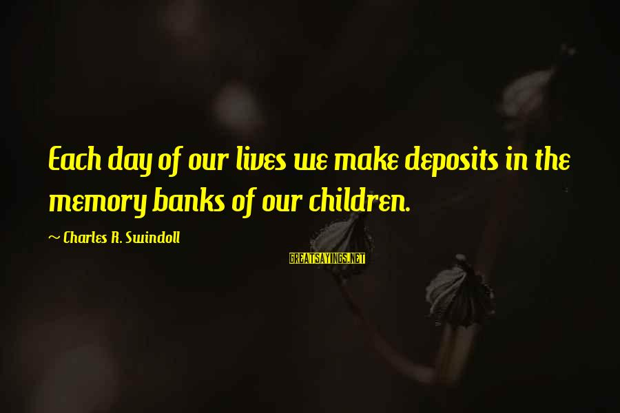 Deposits Sayings By Charles R. Swindoll: Each day of our lives we make deposits in the memory banks of our children.
