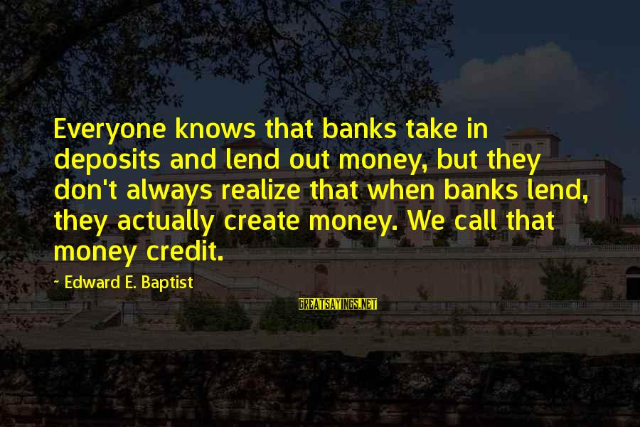 Deposits Sayings By Edward E. Baptist: Everyone knows that banks take in deposits and lend out money, but they don't always