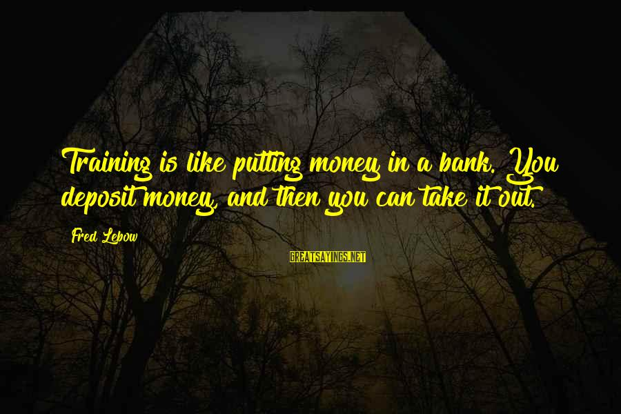 Deposits Sayings By Fred Lebow: Training is like putting money in a bank. You deposit money, and then you can