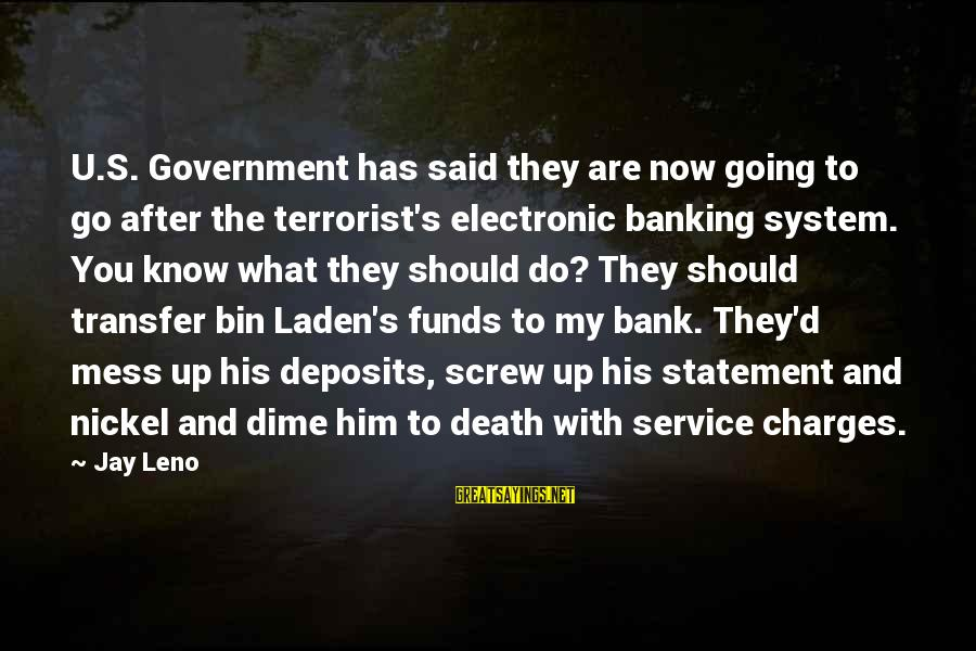 Deposits Sayings By Jay Leno: U.S. Government has said they are now going to go after the terrorist's electronic banking