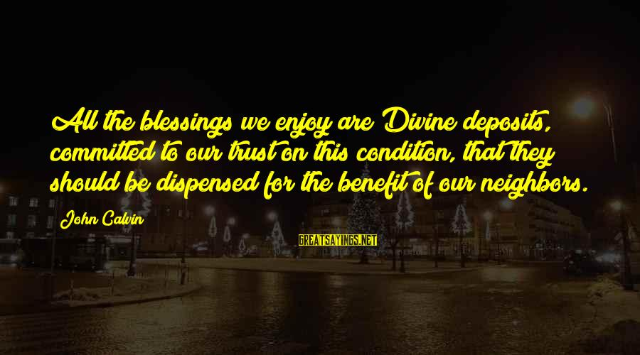 Deposits Sayings By John Calvin: All the blessings we enjoy are Divine deposits, committed to our trust on this condition,