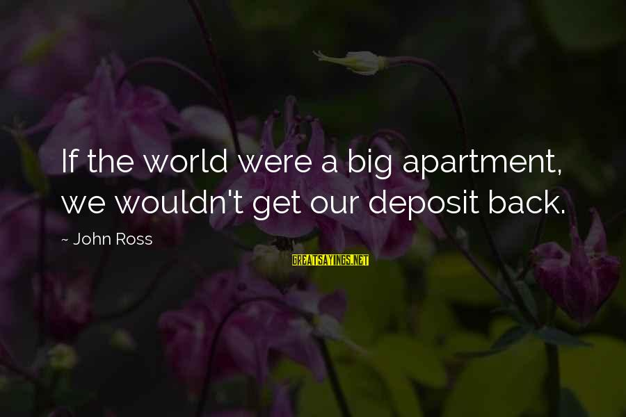 Deposits Sayings By John Ross: If the world were a big apartment, we wouldn't get our deposit back.