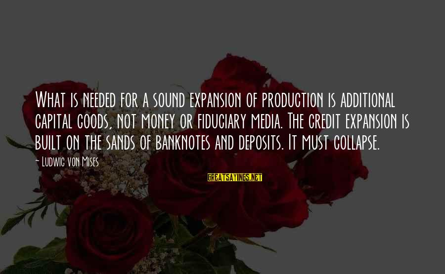 Deposits Sayings By Ludwig Von Mises: What is needed for a sound expansion of production is additional capital goods, not money