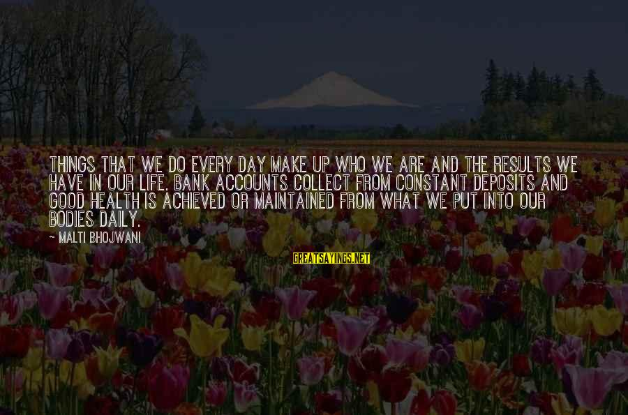 Deposits Sayings By Malti Bhojwani: Things that we do every day make up who we are and the results we