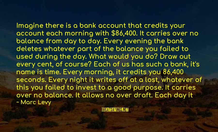 Deposits Sayings By Marc Levy: Imagine there is a bank account that credits your account each morning with $86,400. It