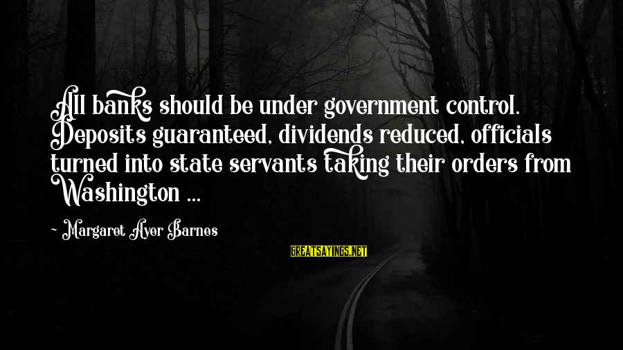 Deposits Sayings By Margaret Ayer Barnes: All banks should be under government control. Deposits guaranteed, dividends reduced, officials turned into state