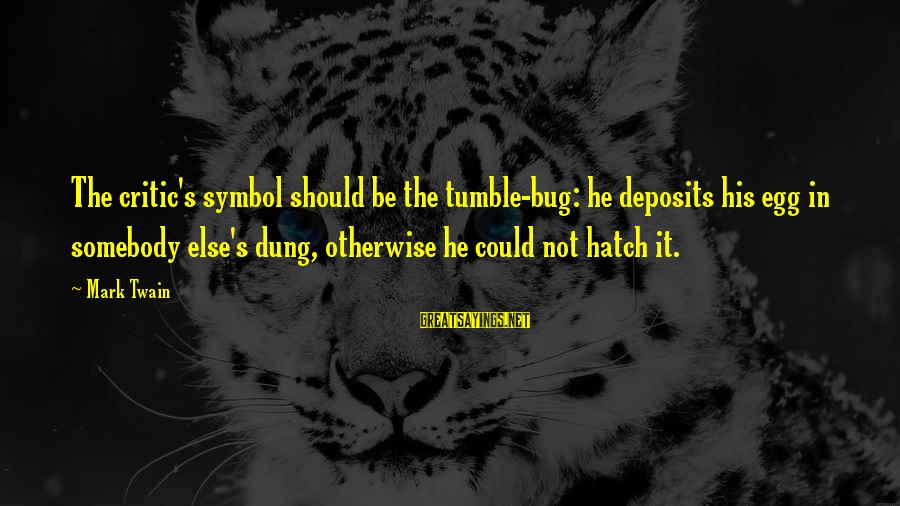 Deposits Sayings By Mark Twain: The critic's symbol should be the tumble-bug: he deposits his egg in somebody else's dung,