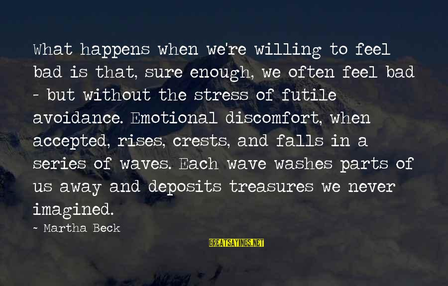 Deposits Sayings By Martha Beck: What happens when we're willing to feel bad is that, sure enough, we often feel