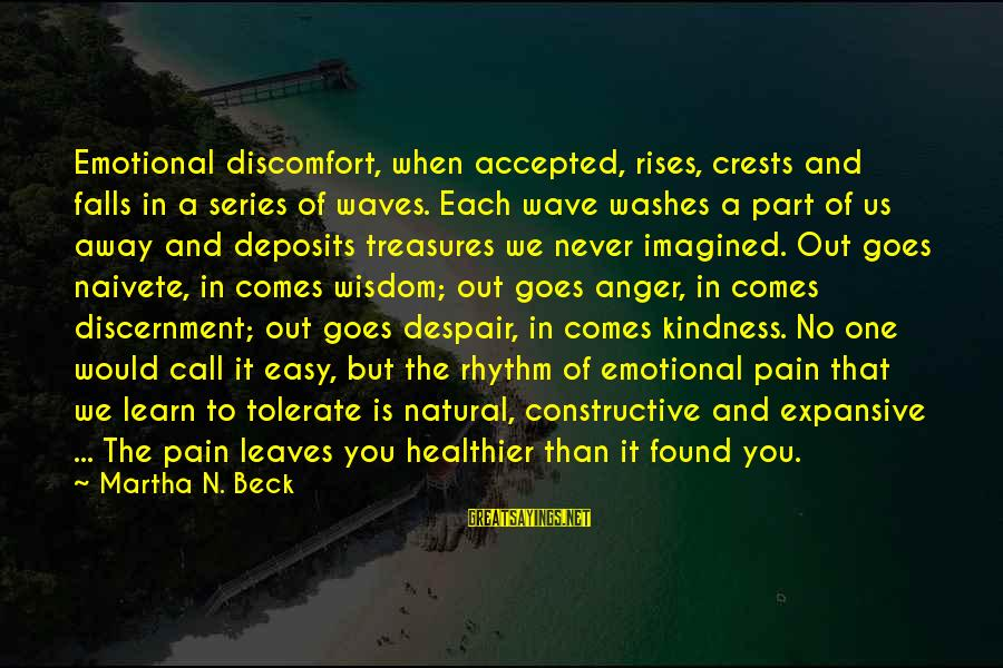 Deposits Sayings By Martha N. Beck: Emotional discomfort, when accepted, rises, crests and falls in a series of waves. Each wave