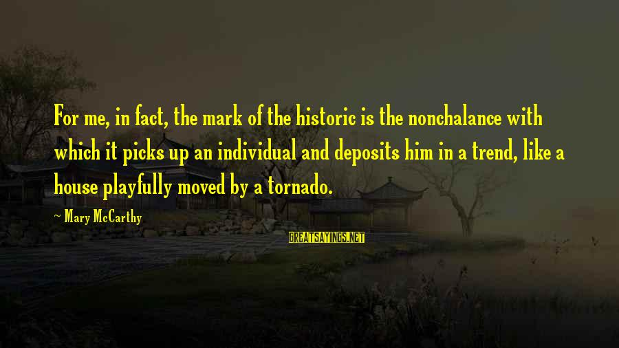 Deposits Sayings By Mary McCarthy: For me, in fact, the mark of the historic is the nonchalance with which it