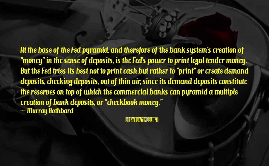 Deposits Sayings By Murray Rothbard: At the base of the Fed pyramid, and therefore of the bank system's creation of