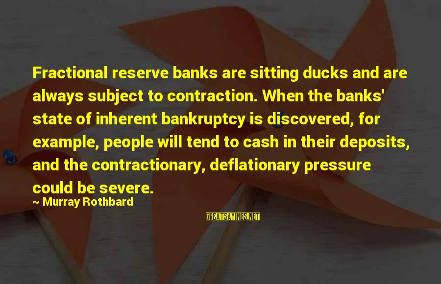 Deposits Sayings By Murray Rothbard: Fractional reserve banks are sitting ducks and are always subject to contraction. When the banks'