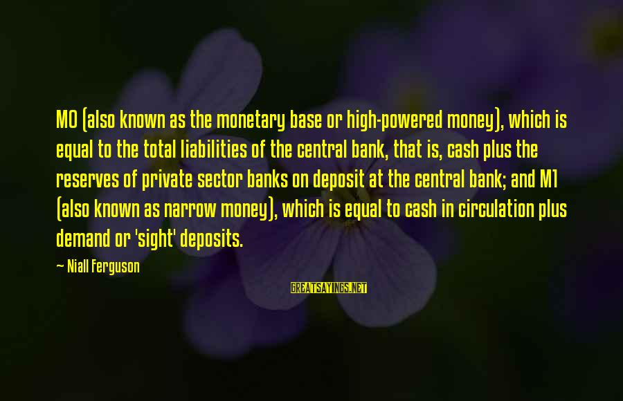 Deposits Sayings By Niall Ferguson: M0 (also known as the monetary base or high-powered money), which is equal to the