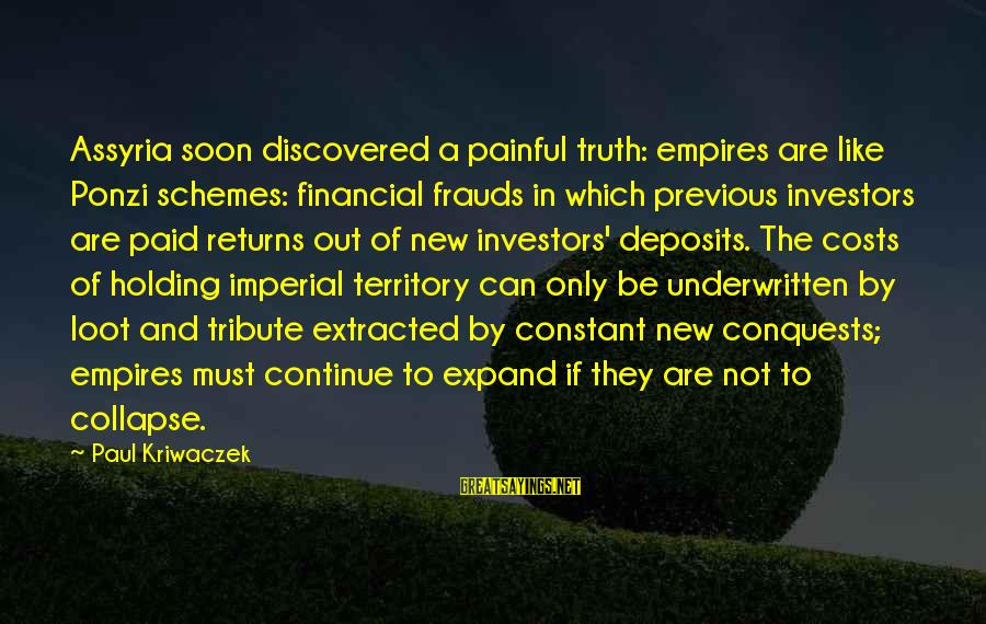 Deposits Sayings By Paul Kriwaczek: Assyria soon discovered a painful truth: empires are like Ponzi schemes: financial frauds in which