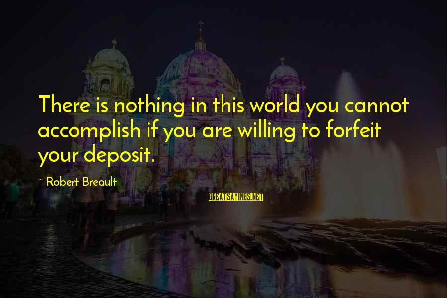 Deposits Sayings By Robert Breault: There is nothing in this world you cannot accomplish if you are willing to forfeit