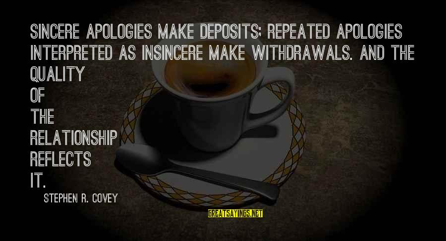 Deposits Sayings By Stephen R. Covey: Sincere apologies make deposits; repeated apologies interpreted as insincere make withdrawals. And the quality of