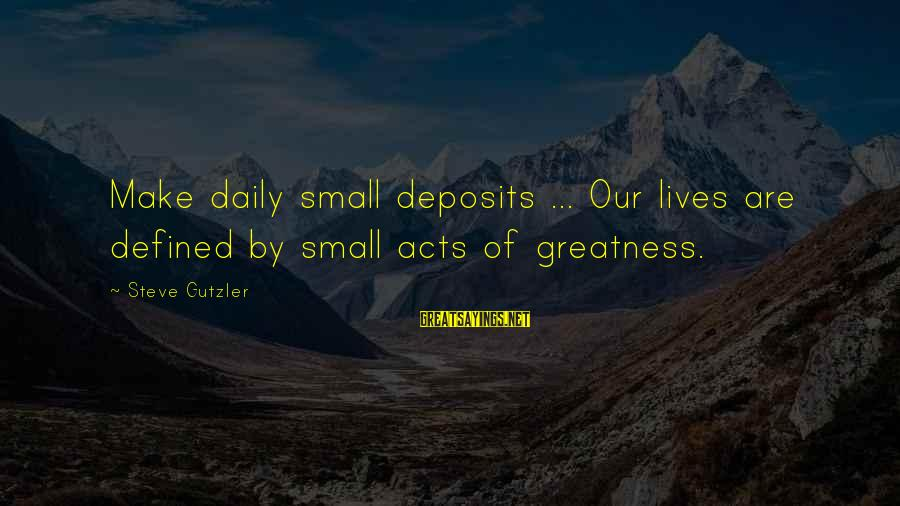 Deposits Sayings By Steve Gutzler: Make daily small deposits ... Our lives are defined by small acts of greatness.
