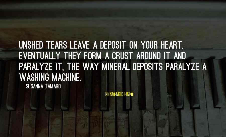 Deposits Sayings By Susanna Tamaro: Unshed tears leave a deposit on your heart. Eventually they form a crust around it
