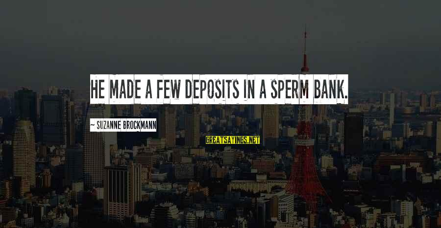 Deposits Sayings By Suzanne Brockmann: He made a few deposits in a sperm bank.