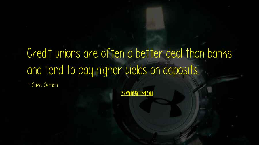 Deposits Sayings By Suze Orman: Credit unions are often a better deal than banks and tend to pay higher yields