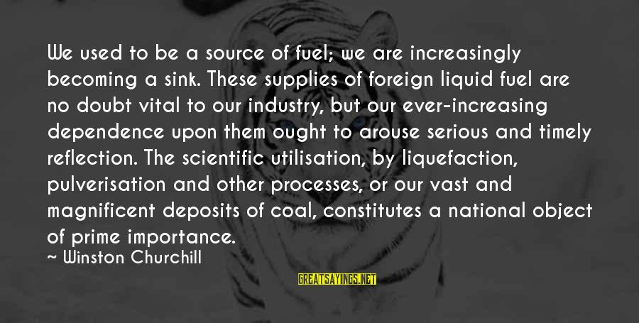 Deposits Sayings By Winston Churchill: We used to be a source of fuel; we are increasingly becoming a sink. These