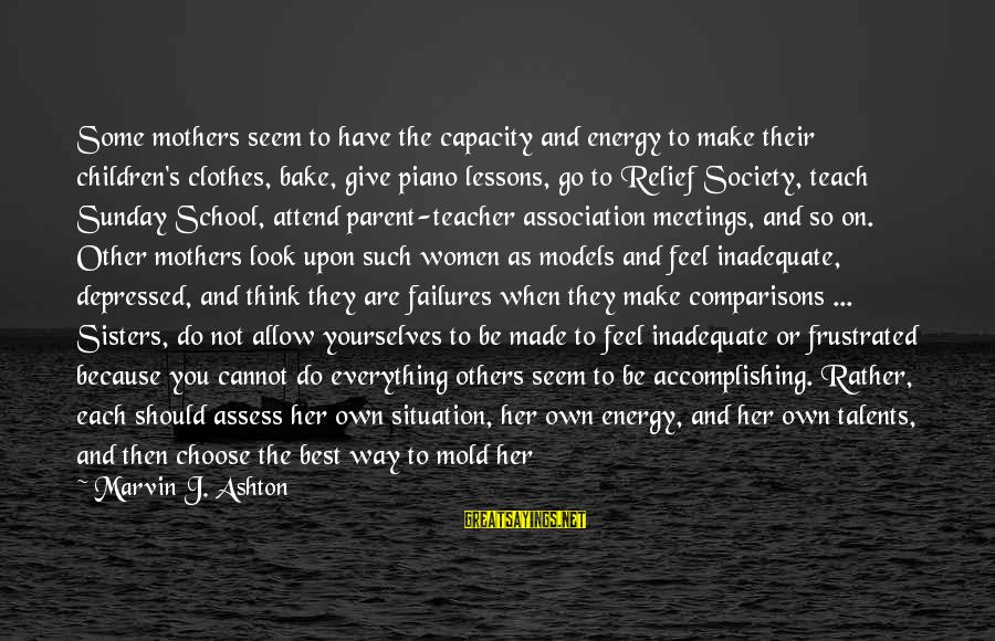 Depressed Mothers Sayings By Marvin J. Ashton: Some mothers seem to have the capacity and energy to make their children's clothes, bake,