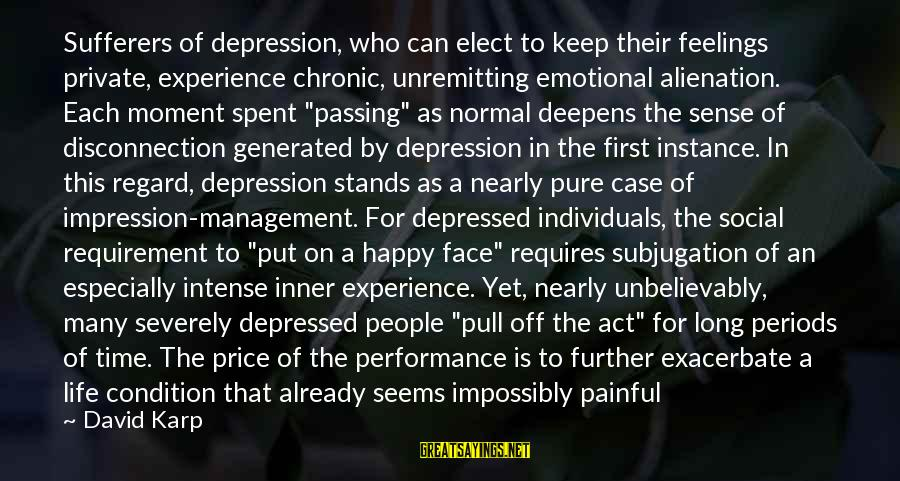 Depression Sufferers Sayings By David Karp: Sufferers of depression, who can elect to keep their feelings private, experience chronic, unremitting emotional