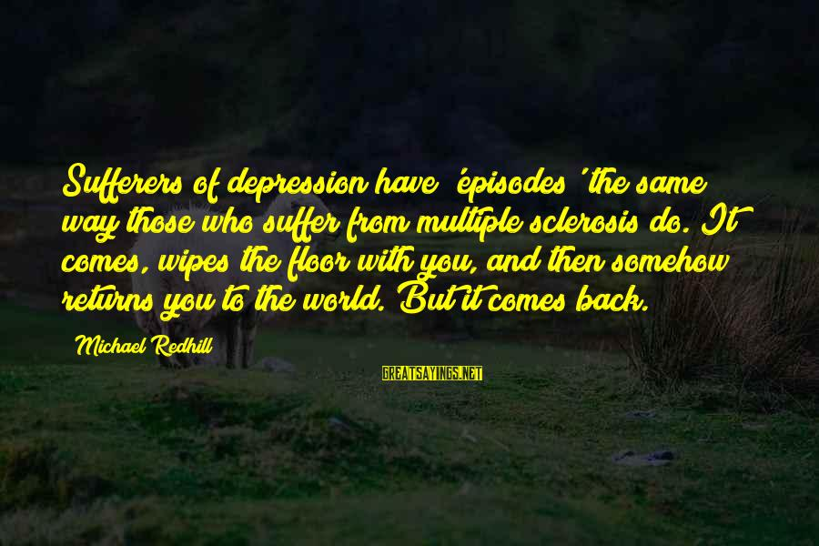 Depression Sufferers Sayings By Michael Redhill: Sufferers of depression have 'episodes' the same way those who suffer from multiple sclerosis do.