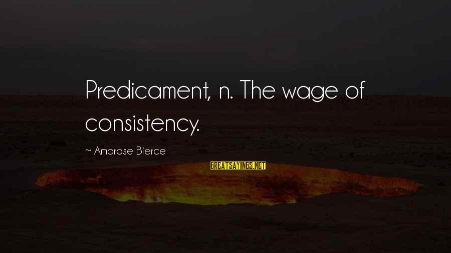 Deputy Peck Sayings By Ambrose Bierce: Predicament, n. The wage of consistency.